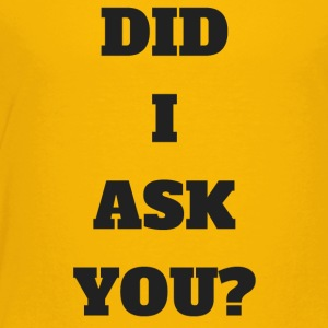 DID I ASK YOU - Toddler Premium T-Shirt
