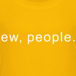 ew, people - Toddler Premium T-Shirt