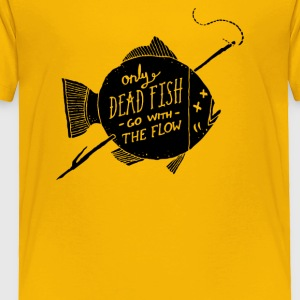 Only Dead Fish Go With The Flow - Toddler Premium T-Shirt