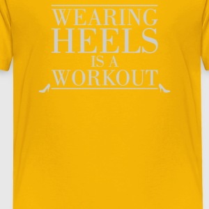 Wearing Heels Is A Workout - Toddler Premium T-Shirt