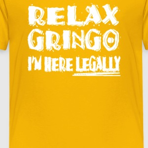 Relax Gringo I m Here Legally - Toddler Premium T-Shirt