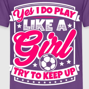 I play soccer like a girl. Try to keep up! - Toddler Premium T-Shirt