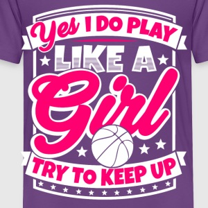 I play basketball like a girl. Try to keep up! - Toddler Premium T-Shirt
