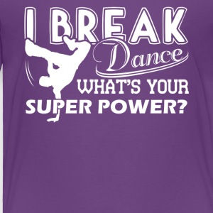 I Break Dance What's Your Super Power Shirt - Toddler Premium T-Shirt