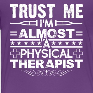 Trust Me I'm Almost A Physical Therapist Shirt - Toddler Premium T-Shirt