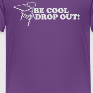 Be Cool Drop Out - Toddler Premium T-Shirt