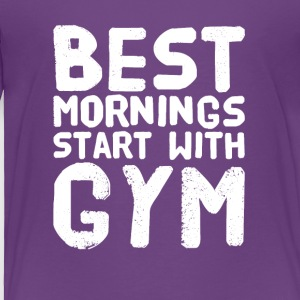 Best mornings start with gym - Toddler Premium T-Shirt
