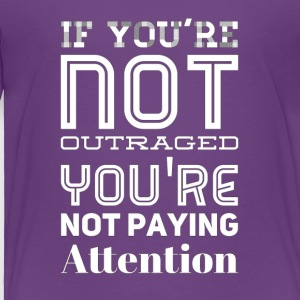 If you're not outraged you're not paying attention - Toddler Premium T-Shirt