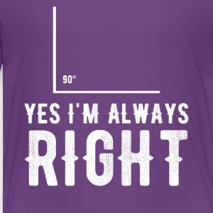 yes i'm always right - Toddler Premium T-Shirt