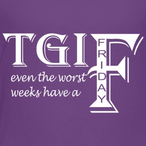 TGIF Even The Worst Weeks Have A Friday - Toddler Premium T-Shirt