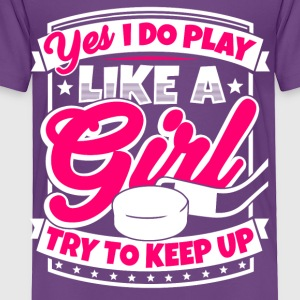 I play ice hockey like a girl. Try to keep up! - Toddler Premium T-Shirt
