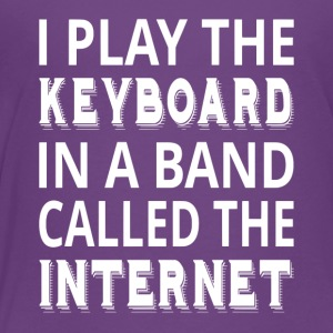 I Play The Keyboard In A Band Called The Internet - Toddler Premium T-Shirt