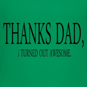 Thanks dad i turned out awesome - Toddler Premium T-Shirt