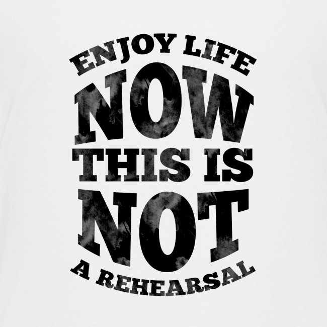 No Rehearsals, Enjoy Life Now