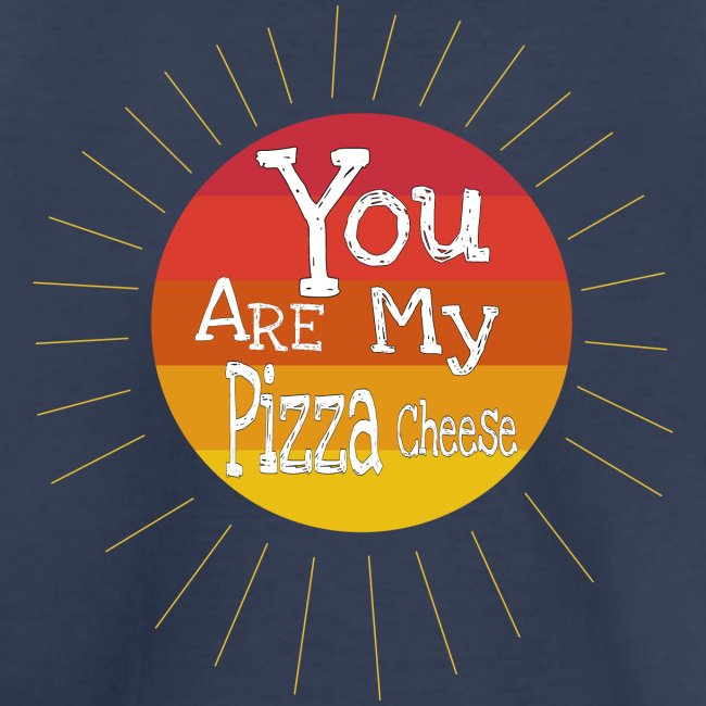 You Are My Pizza Cheese