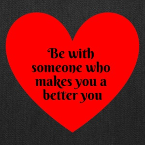 Be with someone who makes you a better you - Tote Bag