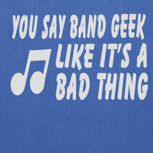 You Say Band Geek Like It s A Bad Thing - Tote Bag