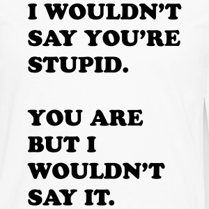 I Wouldn't Say You're Stupid. - Men's Premium Long Sleeve T-Shirt