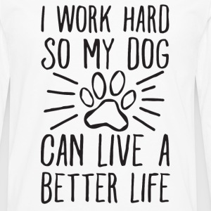I Work Hard so My Dog Can Live a Better Life - Men's Premium Long Sleeve T-Shirt