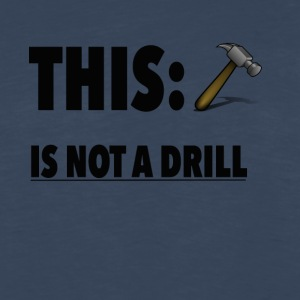 This Is Not A Drill Funny Hammer Tee shirt - Men's Premium Long Sleeve T-Shirt