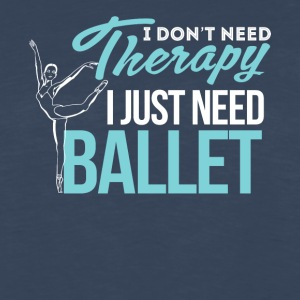 I Don't Need Therapy. I Just Need Ballet - Men's Premium Long Sleeve T-Shirt
