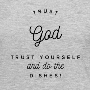 Trust God Trust Yourself Do Dishes - Women's Premium Long Sleeve T-Shirt