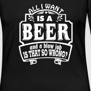 All I Want Is A Beer And A Blow Job - Women's Premium Long Sleeve T-Shirt