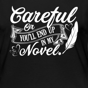 CAREFUL OR YOU'LL END UP IN MY NOVEL WRITER - Women's Premium Long Sleeve T-Shirt