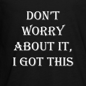 Don't Worry About It, I Got This!!!! - Kids' Premium Long Sleeve T-Shirt