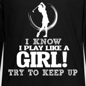 I Know I Play Golf Like A Girl, Try To Keep Up. - Kids' Premium Long Sleeve T-Shirt