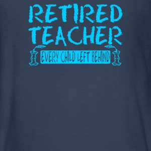 Retired Teacher Every Child Left Behind - Kids' Premium Long Sleeve T-Shirt