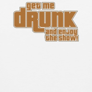 Get Me Drunk And Enjoy The Show - Men's Premium Tank
