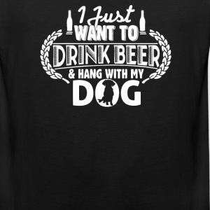 I just want to drink Beer and hang with my Dog - Men's Premium Tank