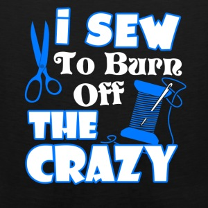 I Sewing To Burn Off The Crazy Shirt - Men's Premium Tank