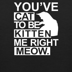 YOU VE CAT TO BE KITTEN ME RIGHT MEOW Funny Animal - Men's Premium Tank