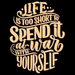 Life is too short to spend it at war with yourself
