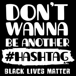 Don\'t wanna be another #hashtag black lives matter