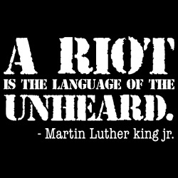 A riot is the language of the unheard. (Martin Luther King Jr)