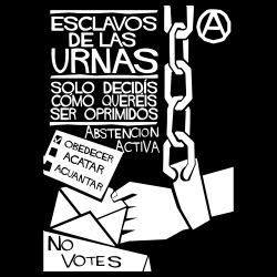 Esclavos de las urnas solo decidis como quereis ser oprimidos. Abstencion Activa, No Votes