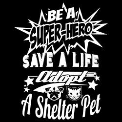 Be a super-hero save a life adopt a shelter pet