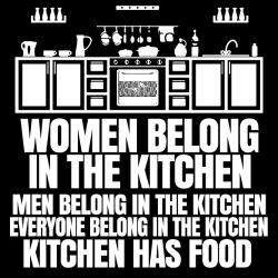 Women belong in the kitchen, men belong in the kitchen, everyone belong in the kitchen - kitchen has food