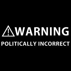 Warning politically incorrect