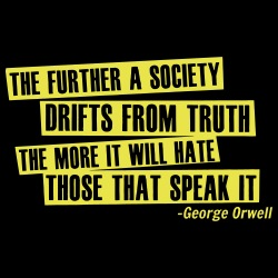 The further a society drifts from truth the more it will hate those that speak it  (George Orwell)