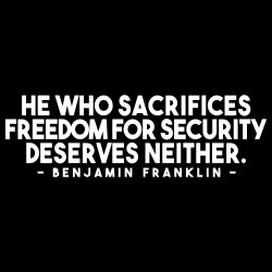 He who sacrifices freedom for security deserves neither. (Benjamin Franklin)