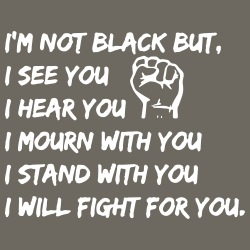 I\'m not black but I see you, I hear you, I mourn with you, I stand with you, I will fight for you.