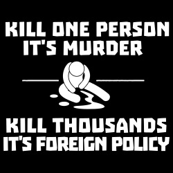 Kill one person it\'s murder, kill thousands it\'s foreign policy