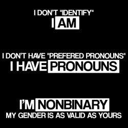I don\'t \'\'identify\'\' I am. I don\'t have \'\'prefered pronouns\'\' I have pronouns. I\'m nonbinary, my gender is as valid as yours.