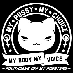 My pussy my choice my body my voice - politicans off my poontang