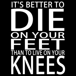 It\'s better to die on your feet than to live on your knees