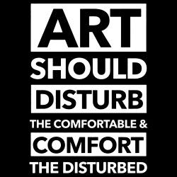 Art should disturb the comfortable & comfort the disturbed